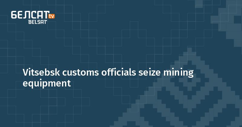 Vitsebsk customs officials seize mining equipment